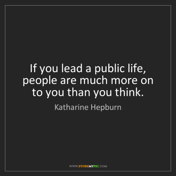Katharine Hepburn: If you lead a public life, people are much more on to...