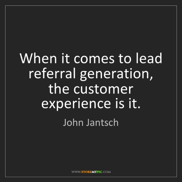 John Jantsch: When it comes to lead referral generation,   the customer...