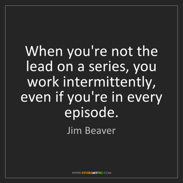 Jim Beaver: When you're not the lead on a series, you work intermittently,...