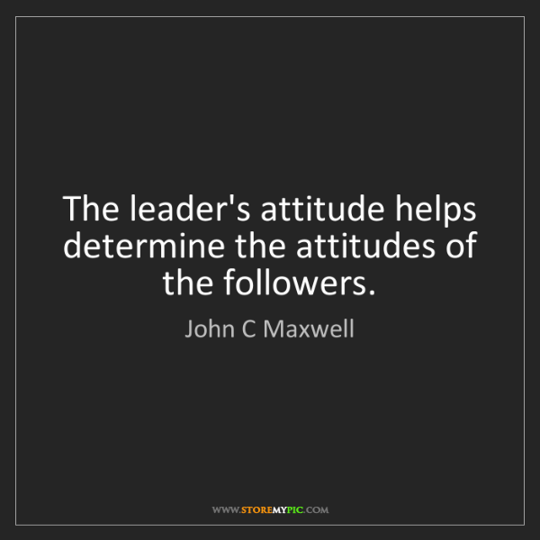 John C Maxwell: The leader's attitude helps determine the attitudes of...