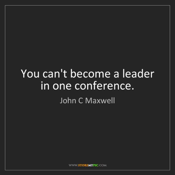 John C Maxwell: You can't become a leader in one conference.