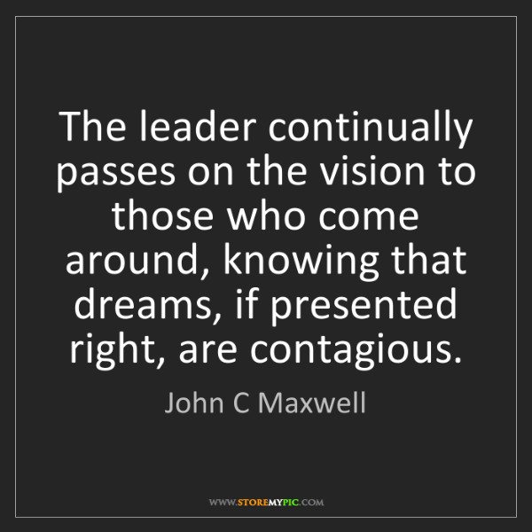 John C Maxwell: The leader continually passes on the vision to those...