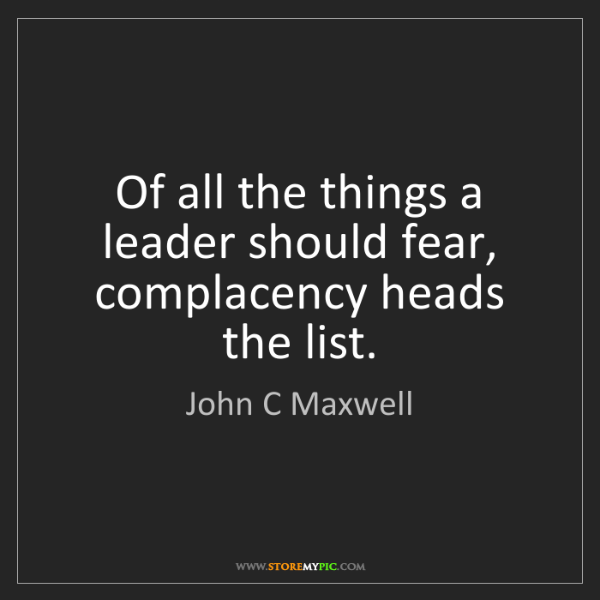 John C Maxwell: Of all the things a leader should fear, complacency heads...
