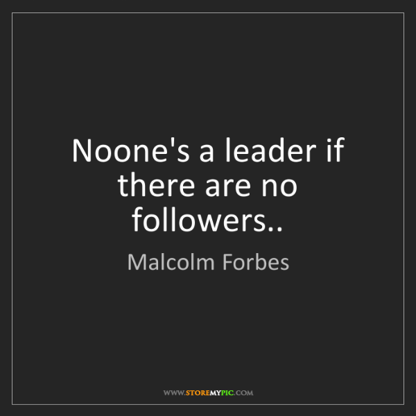 Malcolm Forbes: Noone's a leader if there are no followers..