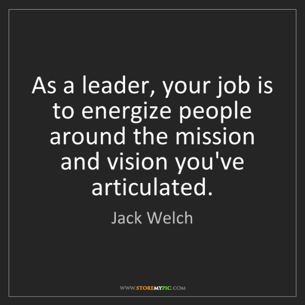 Jack Welch: As a leader, your job is to energize people around the...