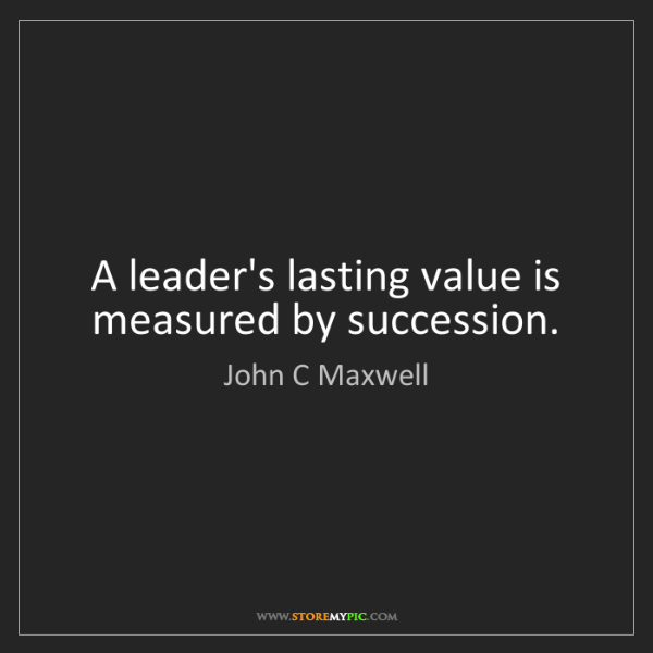 John C Maxwell: A leader's lasting value is measured by succession.