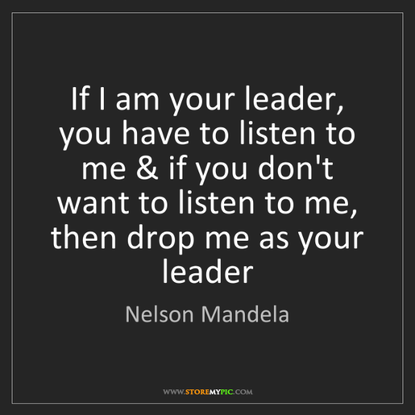 Nelson Mandela: If I am your leader, you have to listen to me & if you...