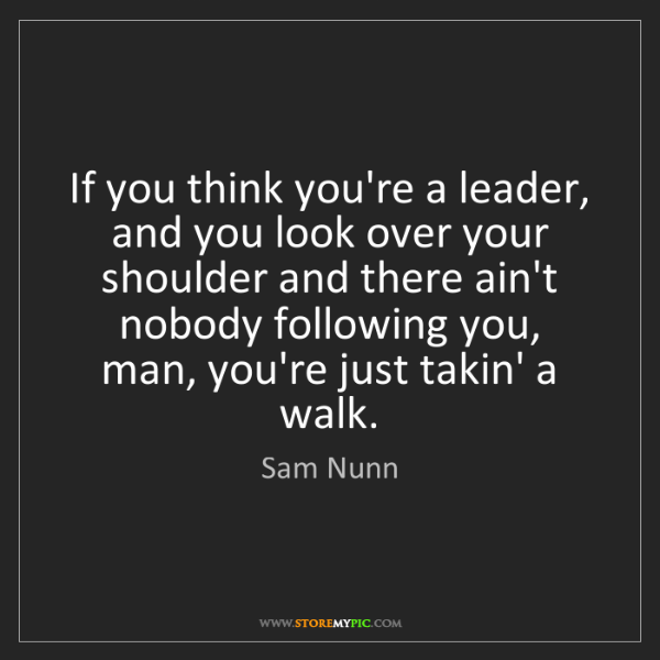Sam Nunn: If you think you're a leader, and you look over your...