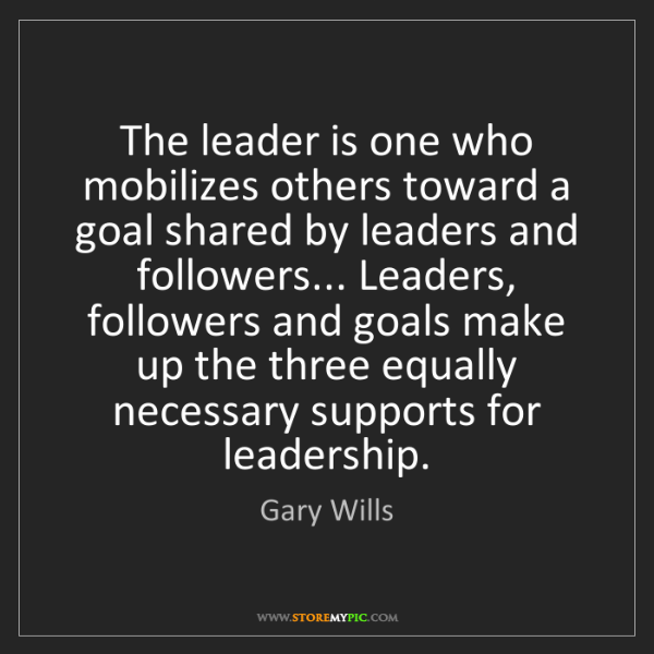 Gary Wills: The leader is one who mobilizes others toward a goal...