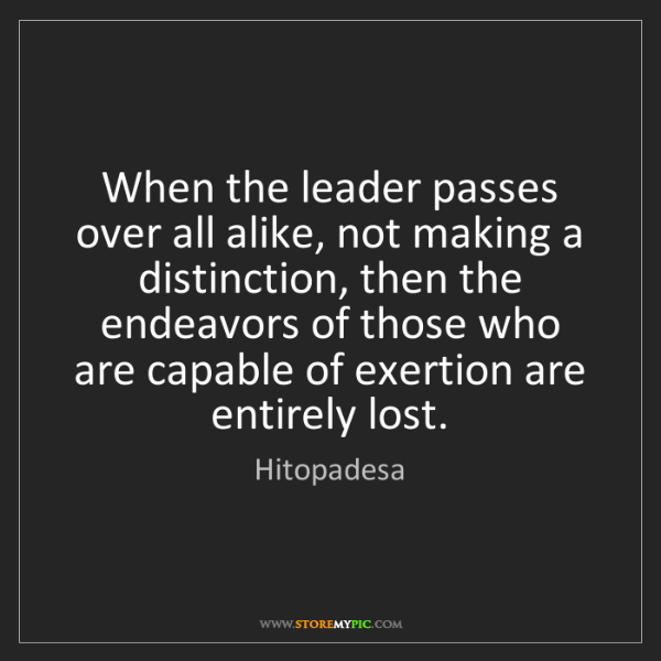 Hitopadesa: When the leader passes over all alike, not making a distinction,...