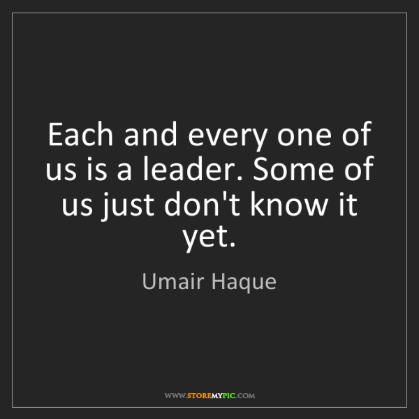 Umair Haque: Each and every one of us is a leader. Some of us just...
