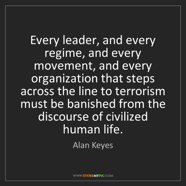 Alan Keyes: Every leader, and every regime, and every movement, and...