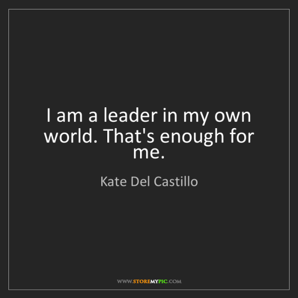 Kate Del Castillo: I am a leader in my own world. That's enough for me.
