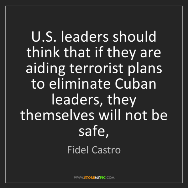 Fidel Castro: U.S. leaders should think that if they are aiding terrorist...