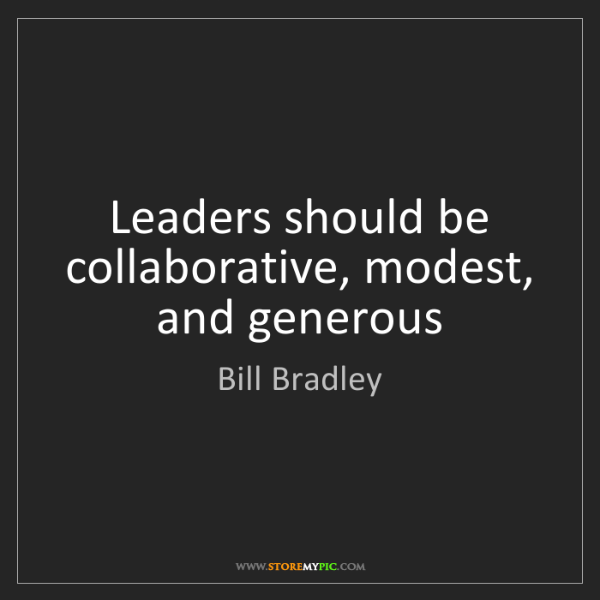 Bill Bradley: Leaders should be collaborative, modest, and generous