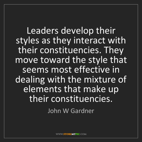 John W Gardner: Leaders develop their styles as they interact with their...