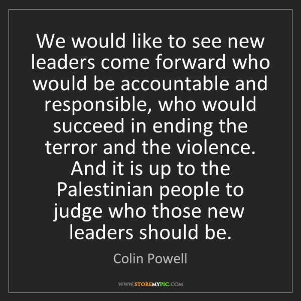Colin Powell: We would like to see new leaders come forward who would...