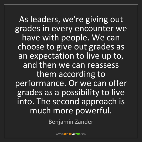 Benjamin Zander: As leaders, we're giving out grades in every encounter...