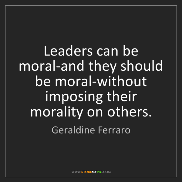 Geraldine Ferraro: Leaders can be moral-and they should be moral-without...