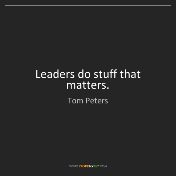 Tom Peters: Leaders do stuff that matters.
