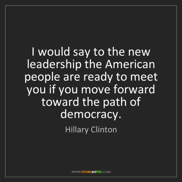 Hillary Clinton: I would say to the new leadership the American people...