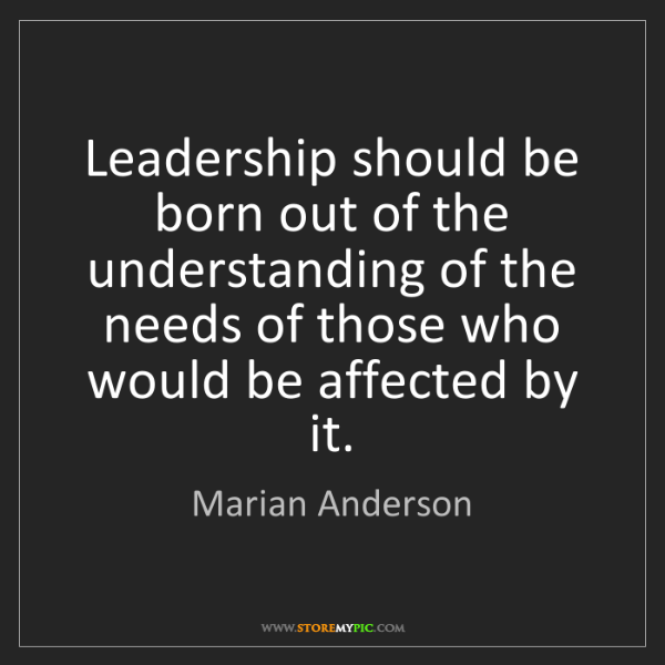 Marian Anderson: Leadership should be born out of the understanding of...