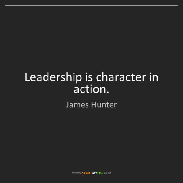 James Hunter: Leadership is character in action.