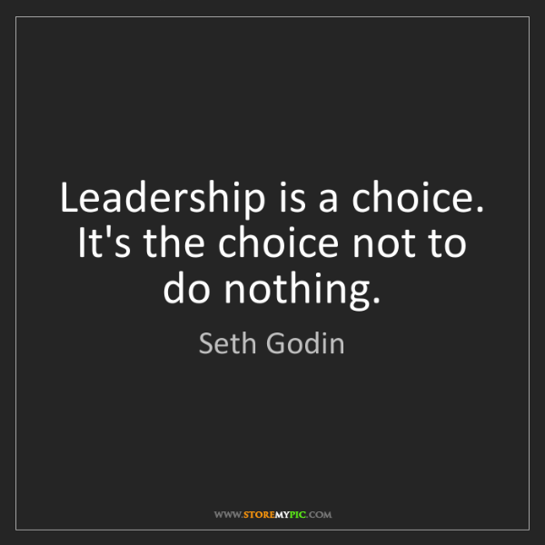 Seth Godin: Leadership is a choice. It's the choice not to do nothing.