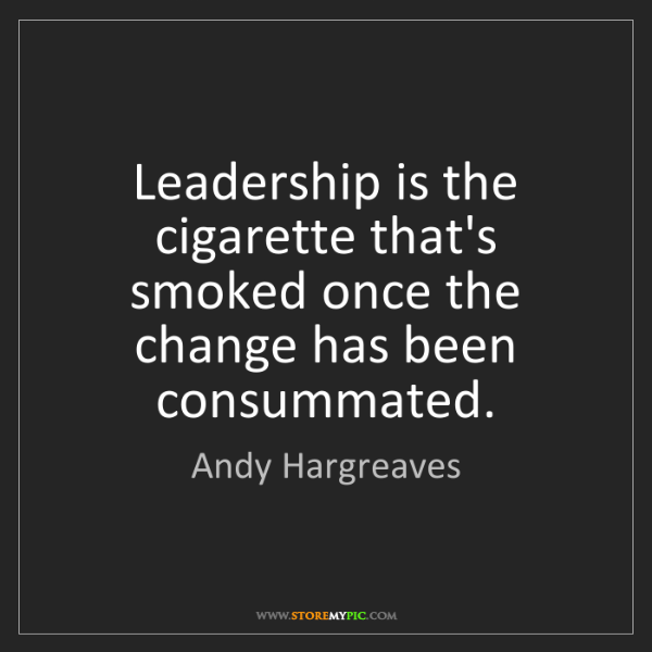 Andy Hargreaves: Leadership is the cigarette that's smoked once the change...