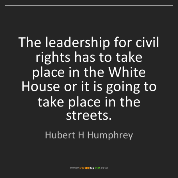 Hubert H Humphrey: The leadership for civil rights has to take place in...