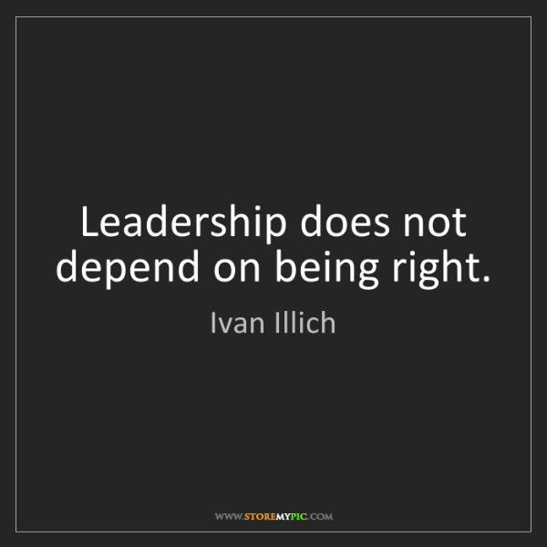 Ivan Illich: Leadership does not depend on being right.