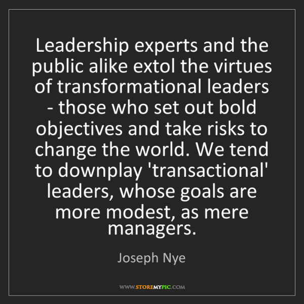 Joseph Nye: Leadership experts and the public alike extol the virtues...