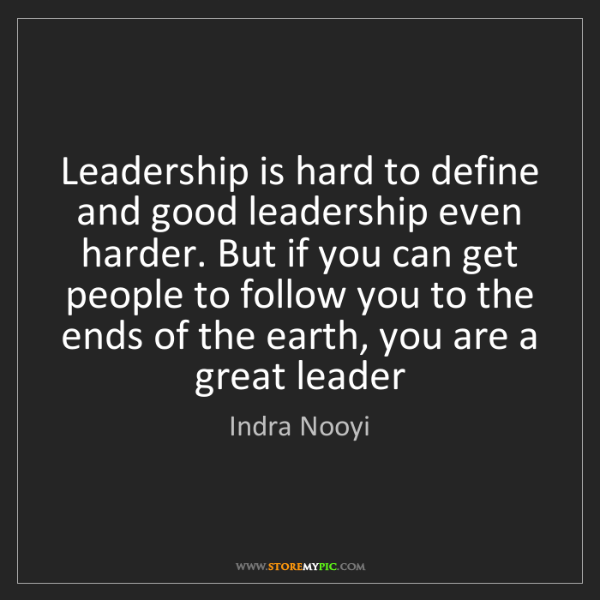 Indra Nooyi: Leadership is hard to define and good leadership even...
