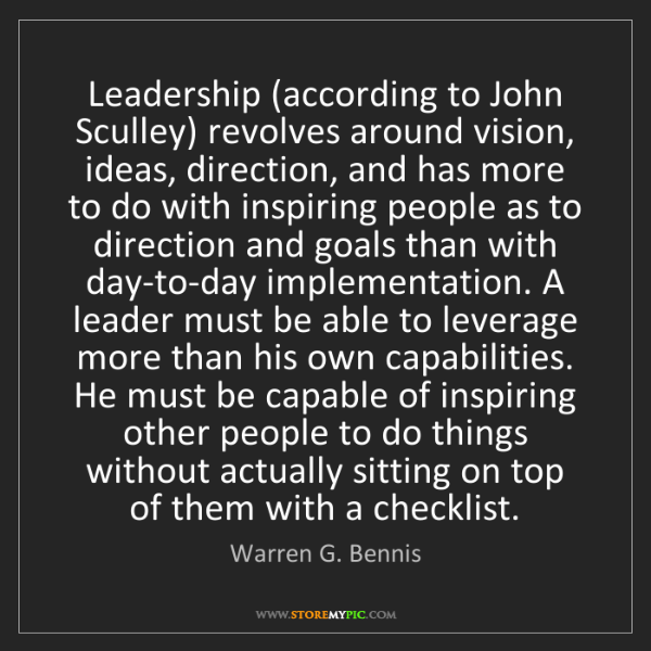 Warren G. Bennis: Leadership (according to John Sculley) revolves around...