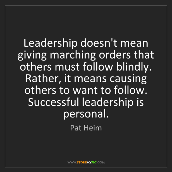 Pat Heim: Leadership doesn't mean giving marching orders that others...