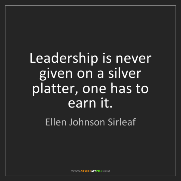 Ellen Johnson Sirleaf: Leadership is never given on a silver platter, one has...