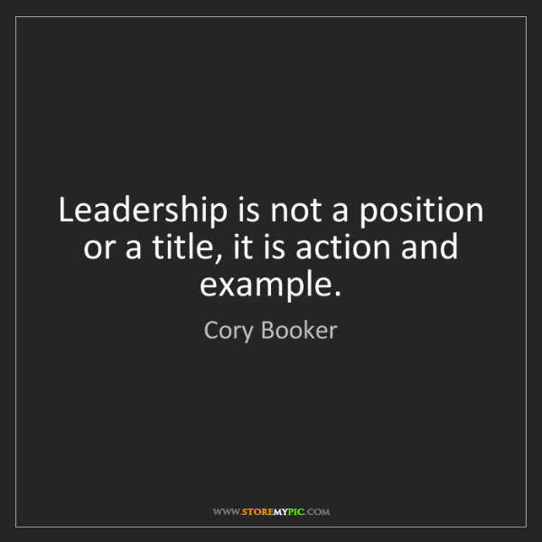 Cory Booker: Leadership is not a position or a title, it is action...