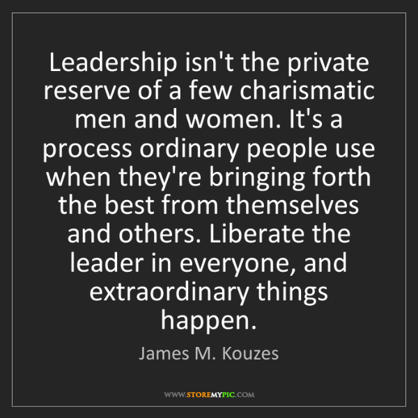 James M. Kouzes: Leadership isn't the private reserve of a few charismatic...