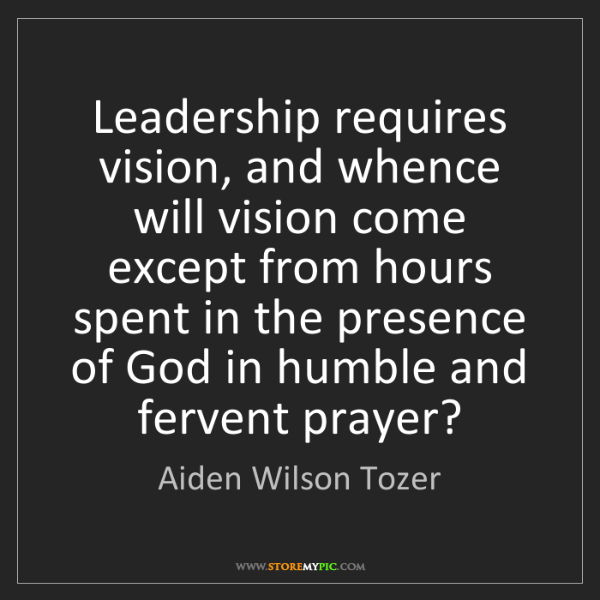 Aiden Wilson Tozer: Leadership requires vision, and whence will vision come...