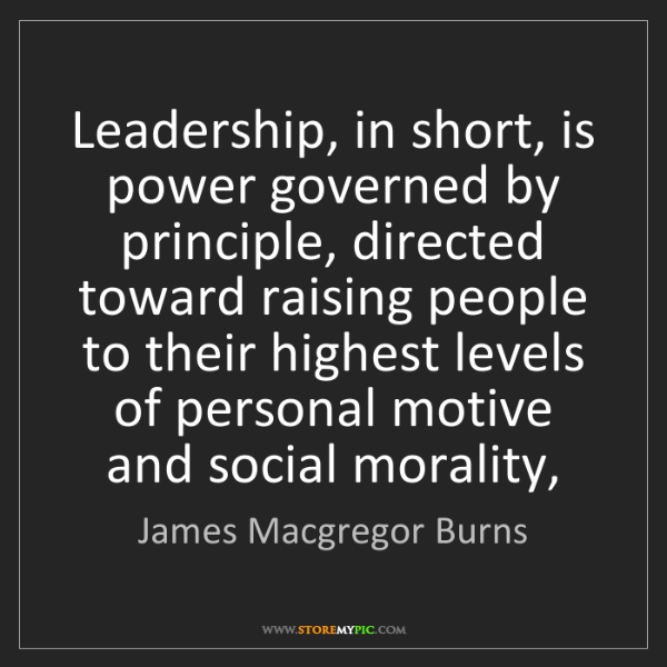 James Macgregor Burns: Leadership, in short, is power governed by principle,...