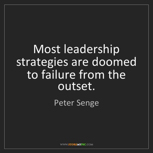 Peter Senge: Most leadership strategies are doomed to failure from...