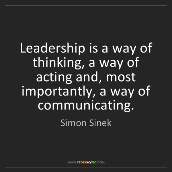 Simon Sinek: Leadership is a way of thinking, a way of acting and,...