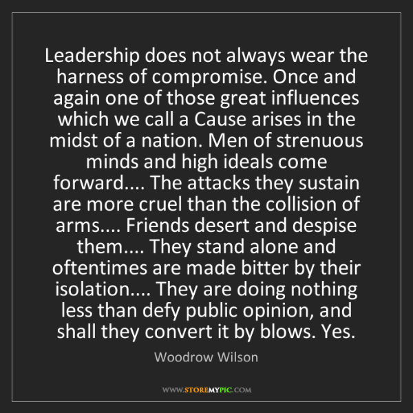 Woodrow Wilson: Leadership does not always wear the harness of compromise....