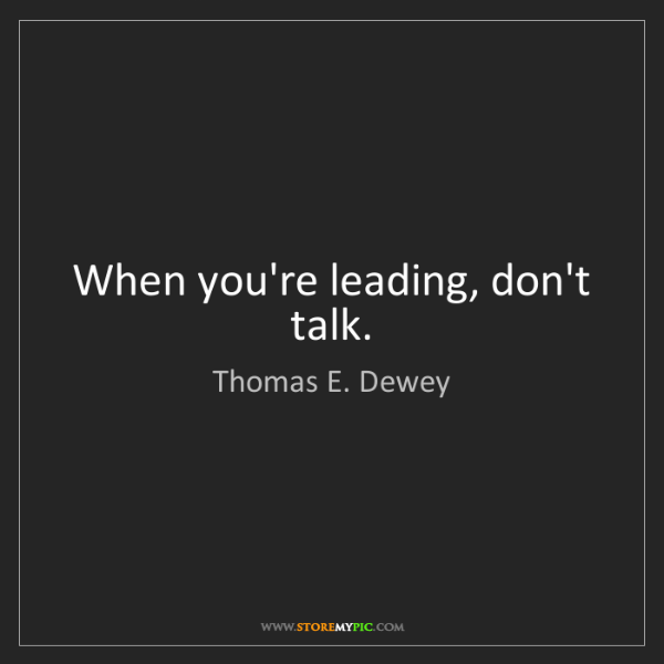 Thomas E. Dewey: When you're leading, don't talk.