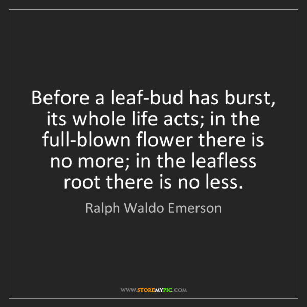 Ralph Waldo Emerson: Before a leaf-bud has burst, its whole life acts; in...