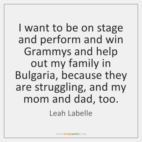 I want to be on stage and perform and win Grammys and ...