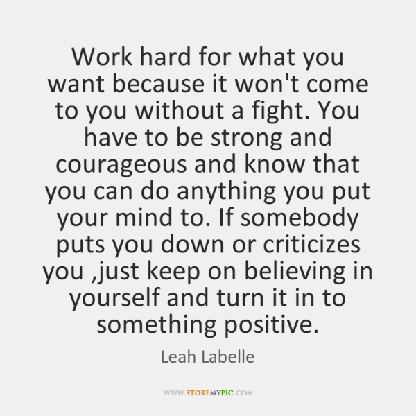Work hard for what you want because it won't come to you ...