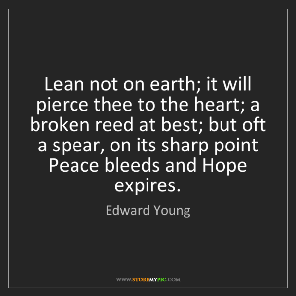Edward Young: Lean not on earth; it will pierce thee to the heart;...