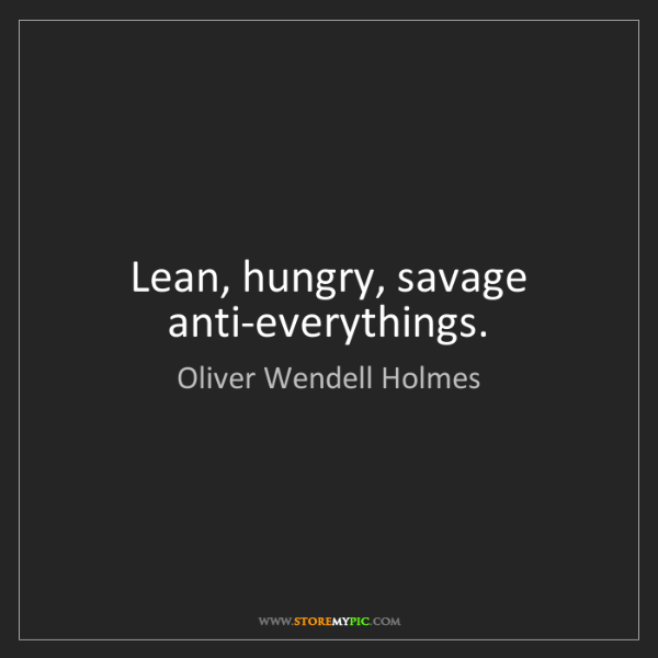 Oliver Wendell Holmes: Lean, hungry, savage anti-everythings.