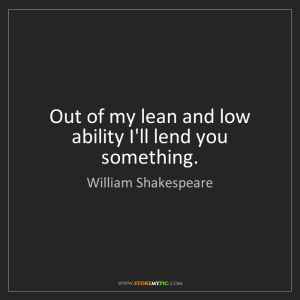 William Shakespeare: Out of my lean and low ability I'll lend you something.